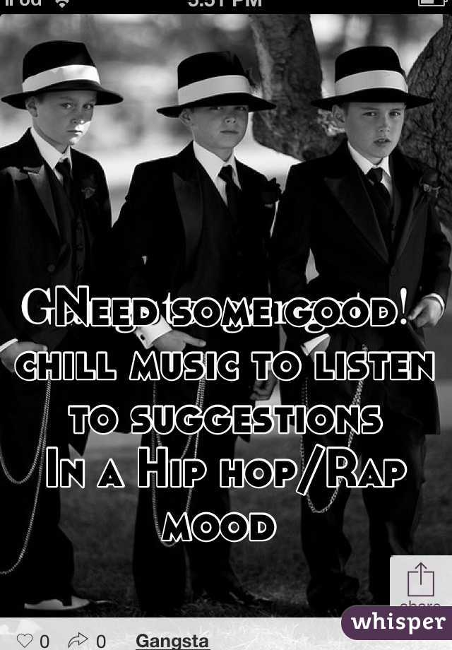 Need some good chill music to listen to suggestions  In a Hip hop/Rap mood