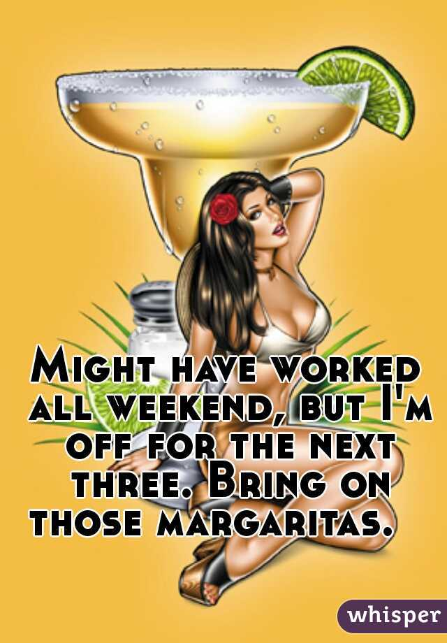 Might have worked all weekend, but I'm off for the next three. Bring on those margaritas.