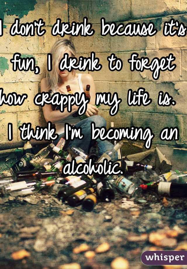 I don't drink because it's fun, I drink to forget how crappy my life is.  I think I'm becoming an alcoholic.