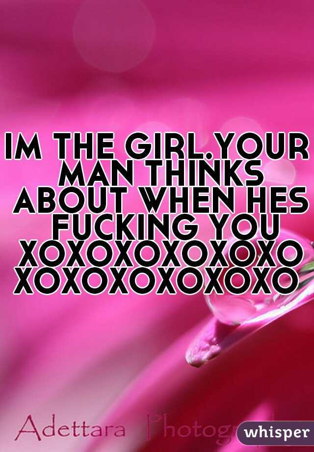 IM THE GIRL.YOUR MAN THINKS ABOUT WHEN HES  FUCKING YOU XOXOXOXOXOXOXOXOXOXOXOXO