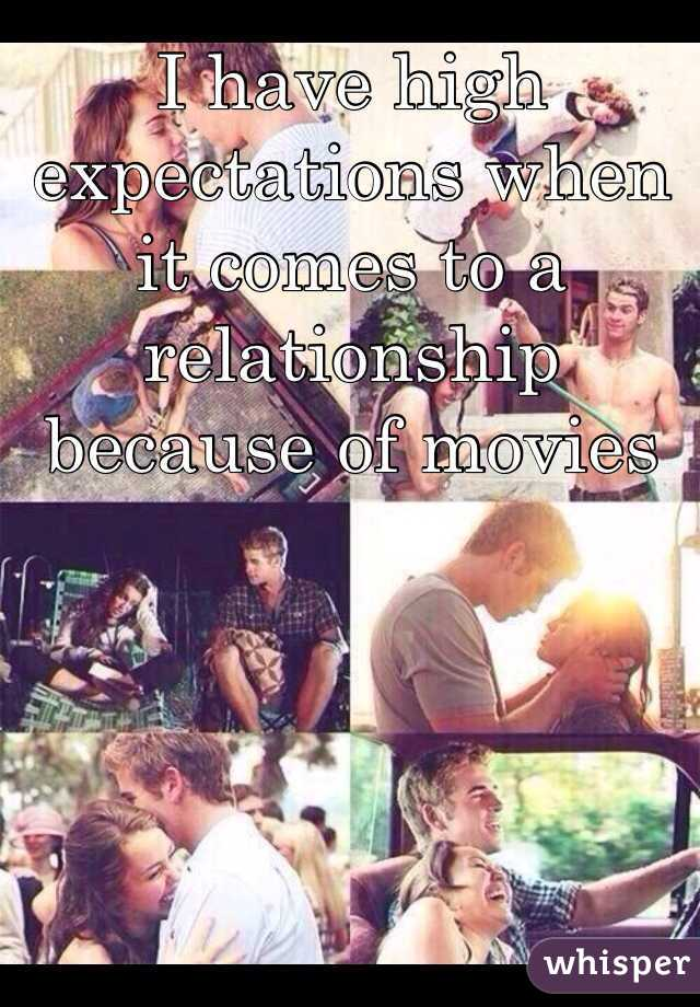 I have high expectations when it comes to a relationship because of movies