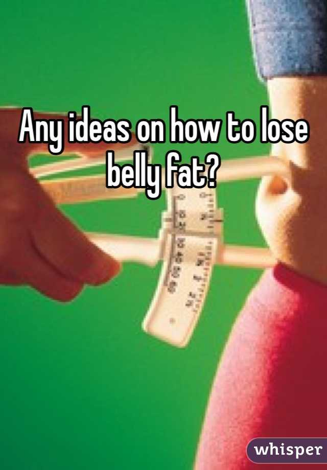 Any ideas on how to lose belly fat?