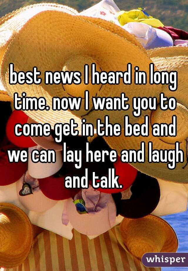 best news I heard in long time. now I want you to come get in the bed and we can  lay here and laugh and talk.