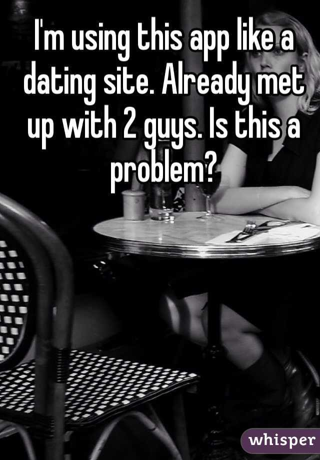 I'm using this app like a dating site. Already met up with 2 guys. Is this a problem?