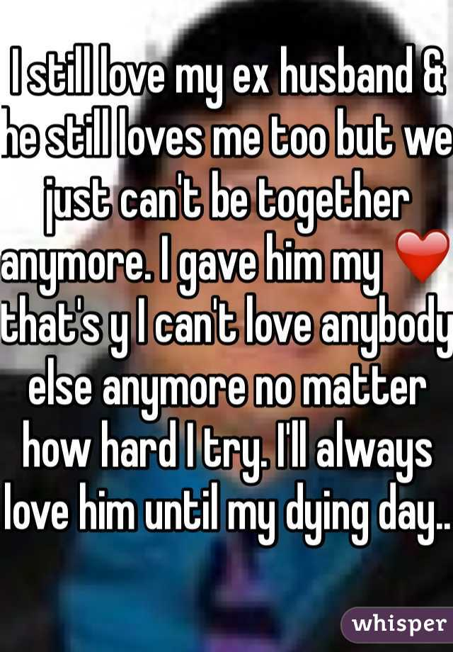 I still love my ex husband & he still loves me too but we just can't be together anymore. I gave him my ❤️ that's y I can't love anybody else anymore no matter how hard I try. I'll always love him until my dying day..
