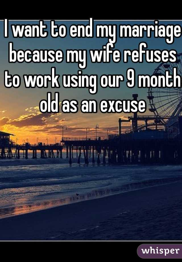 I want to end my marriage because my wife refuses to work using our 9 month old as an excuse