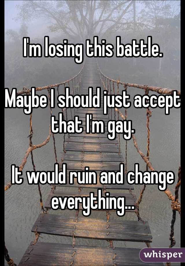 I'm losing this battle.   Maybe I should just accept that I'm gay.  It would ruin and change everything...