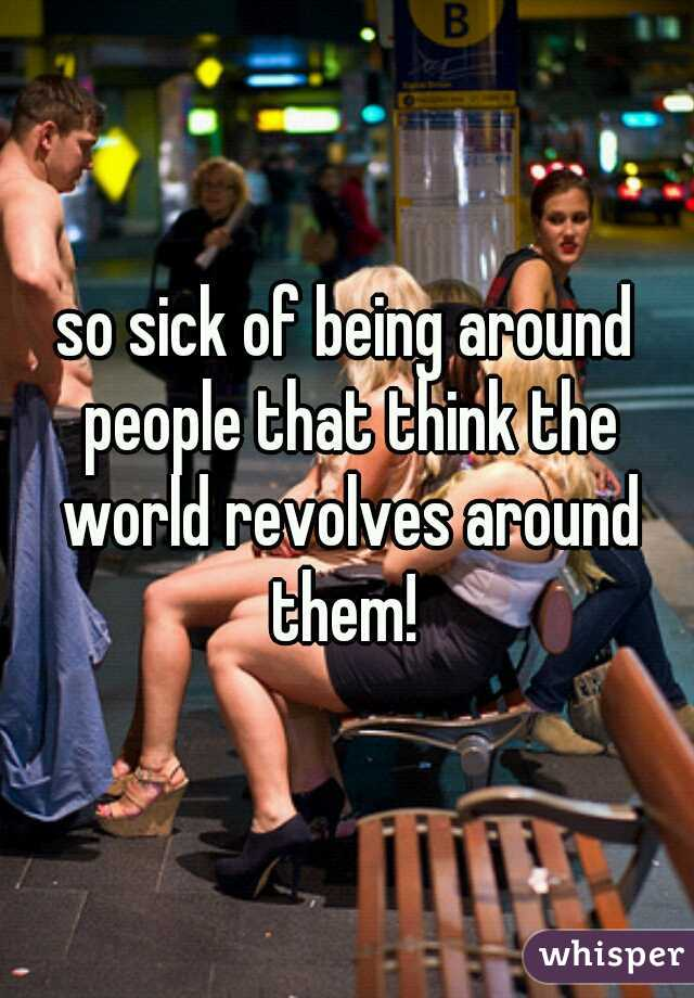so sick of being around people that think the world revolves around them!