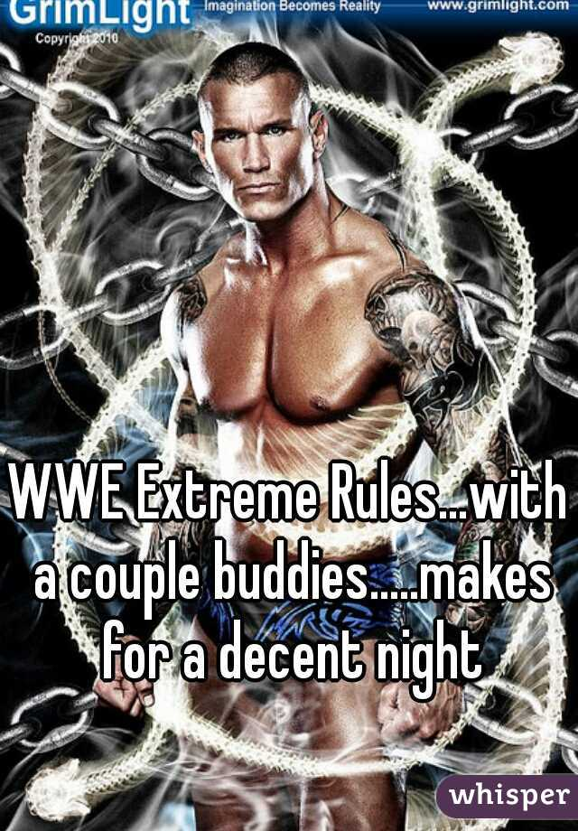 WWE Extreme Rules...with a couple buddies.....makes for a decent night