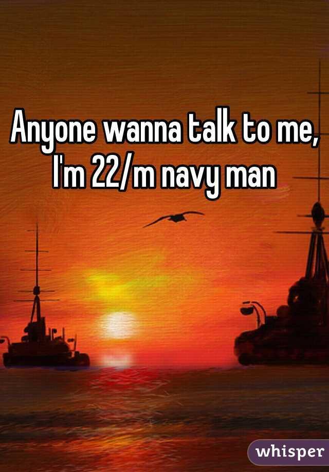 Anyone wanna talk to me, I'm 22/m navy man