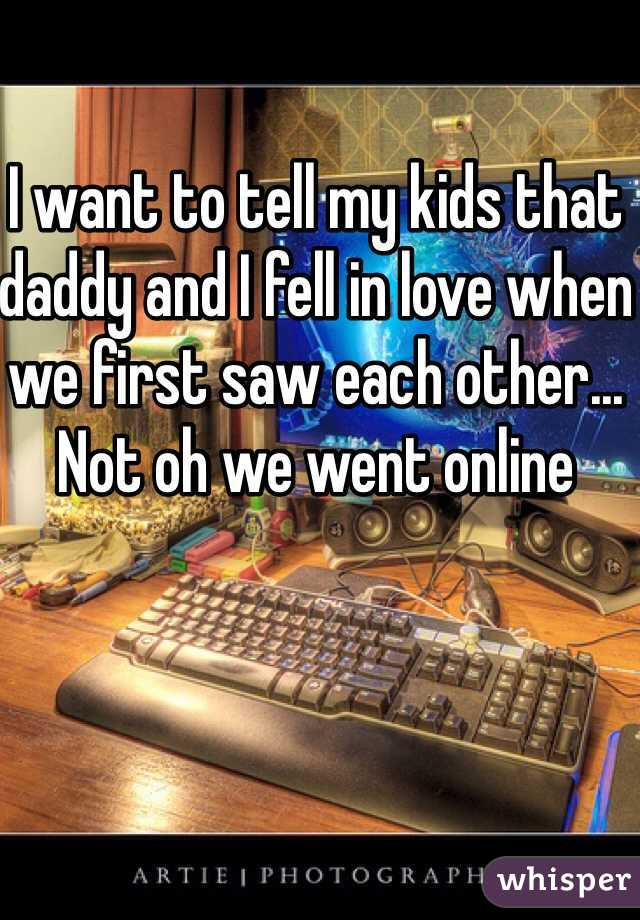 I want to tell my kids that daddy and I fell in love when we first saw each other... Not oh we went online