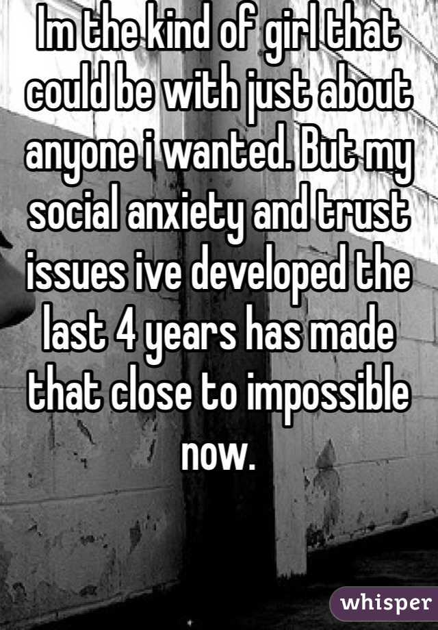 Im the kind of girl that could be with just about anyone i wanted. But my social anxiety and trust issues ive developed the last 4 years has made that close to impossible now.