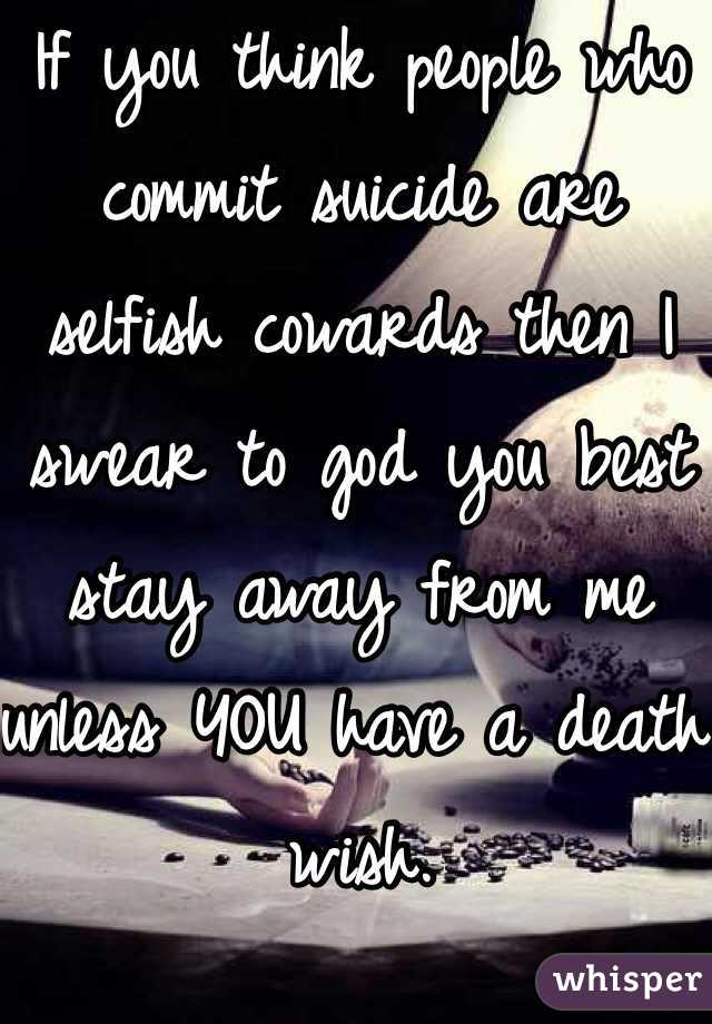 If you think people who commit suicide are selfish cowards then I swear to god you best stay away from me unless YOU have a death wish.