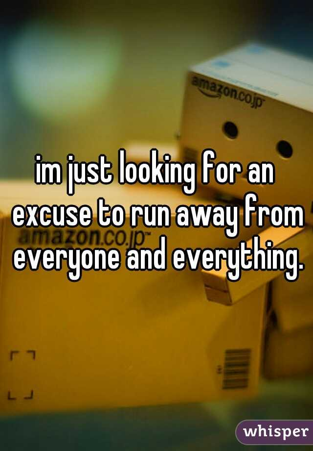 im just looking for an excuse to run away from everyone and everything.