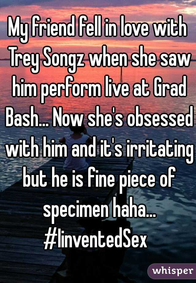 My friend fell in love with Trey Songz when she saw him perform live at Grad Bash... Now she's obsessed with him and it's irritating but he is fine piece of specimen haha... #IinventedSex