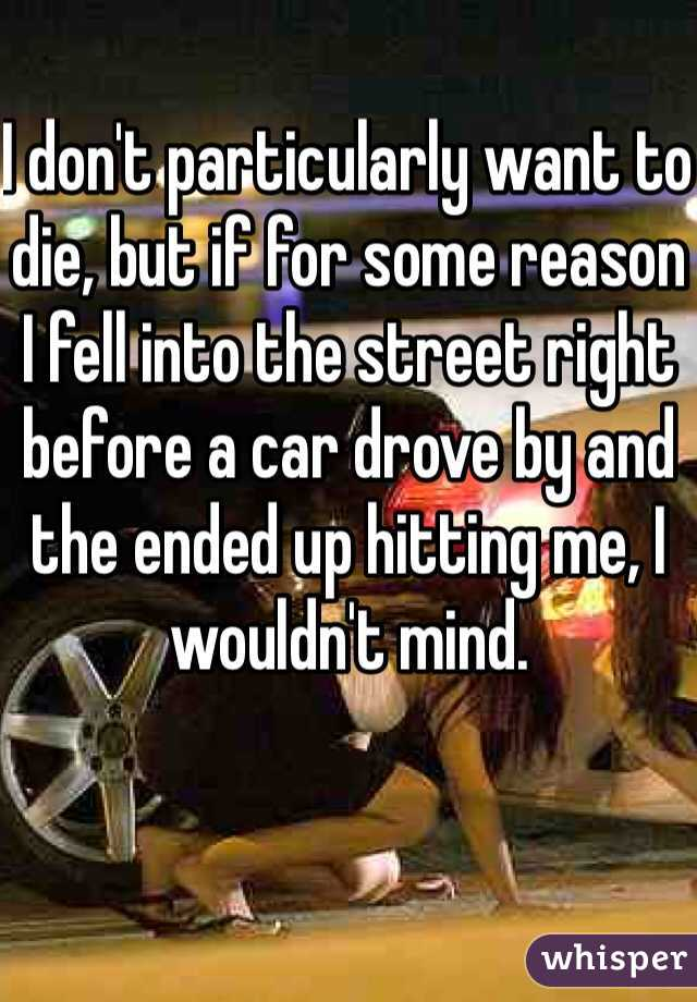 I don't particularly want to die, but if for some reason I fell into the street right before a car drove by and the ended up hitting me, I wouldn't mind.