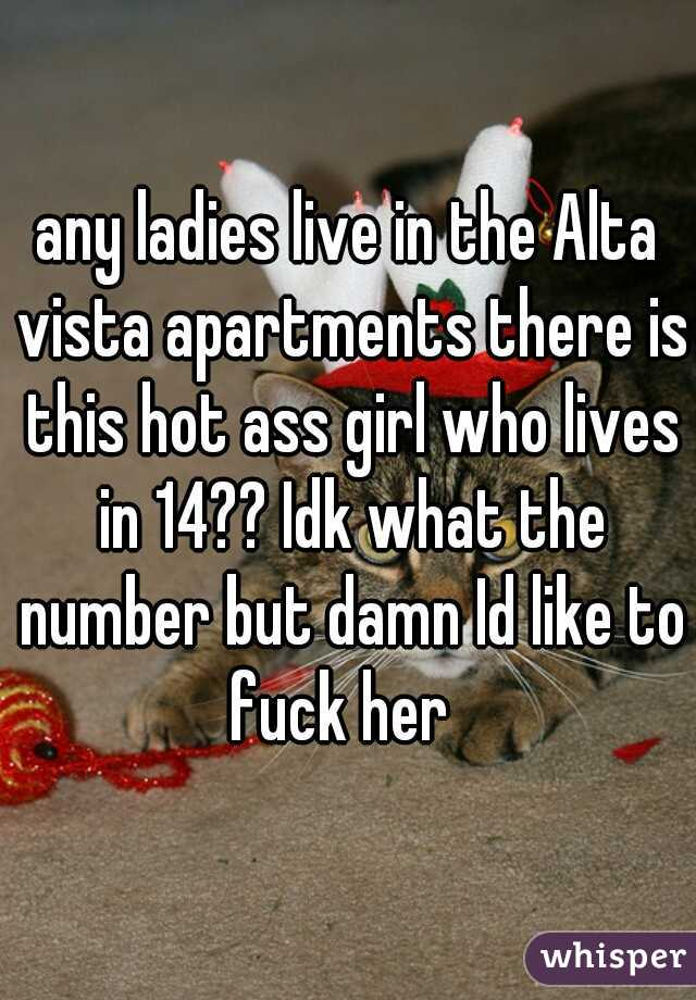 any ladies live in the Alta vista apartments there is this hot ass girl who lives in 14?? Idk what the number but damn Id like to fuck her