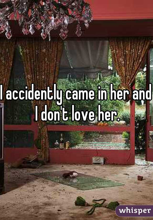 I accidently came in her and I don't love her.
