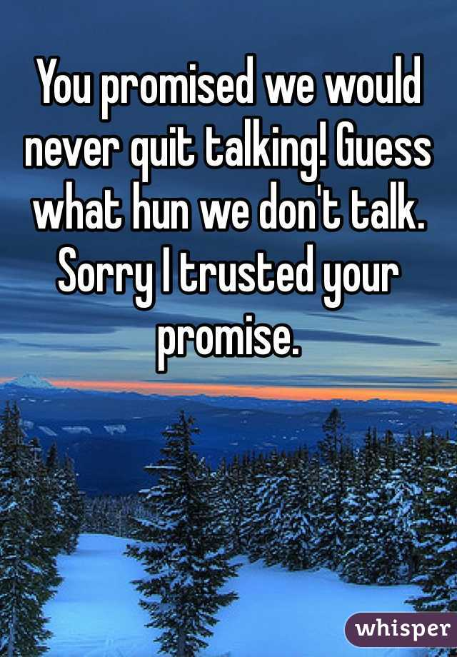 You promised we would never quit talking! Guess what hun we don't talk. Sorry I trusted your promise.