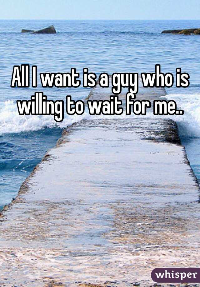 All I want is a guy who is willing to wait for me..