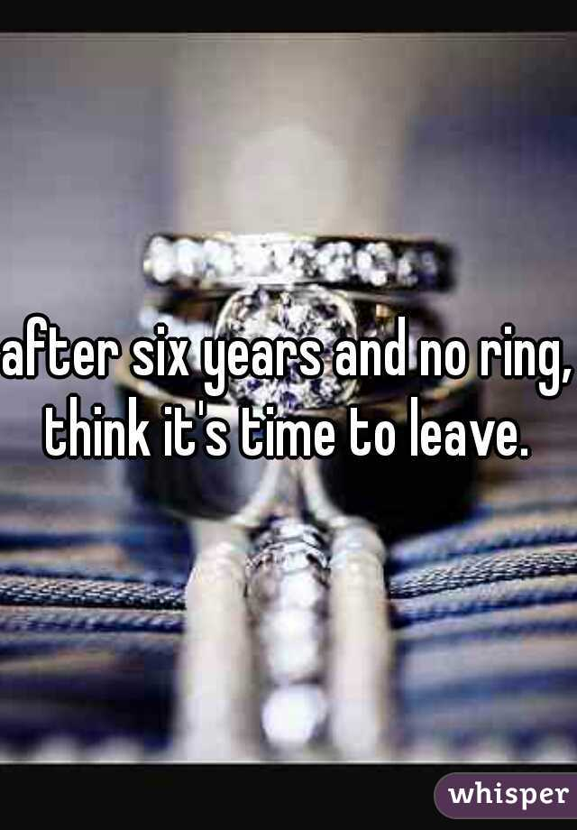 after six years and no ring, think it's time to leave.