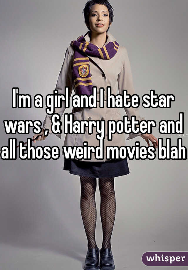 I'm a girl and I hate star wars , & Harry potter and all those weird movies blah
