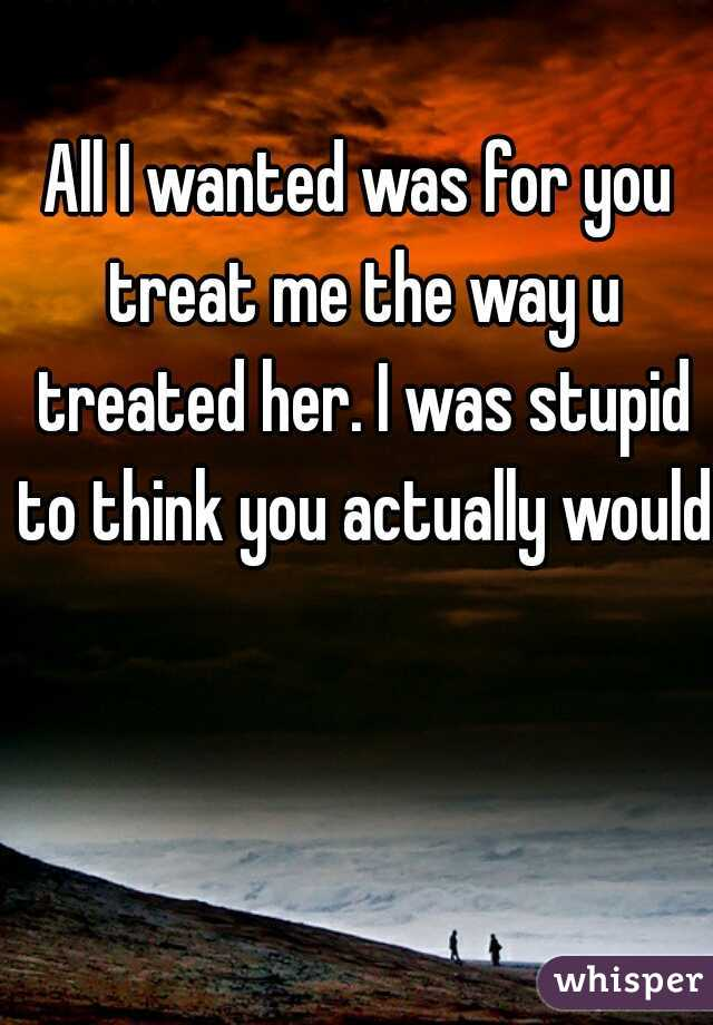 All I wanted was for you treat me the way u treated her. I was stupid to think you actually would.