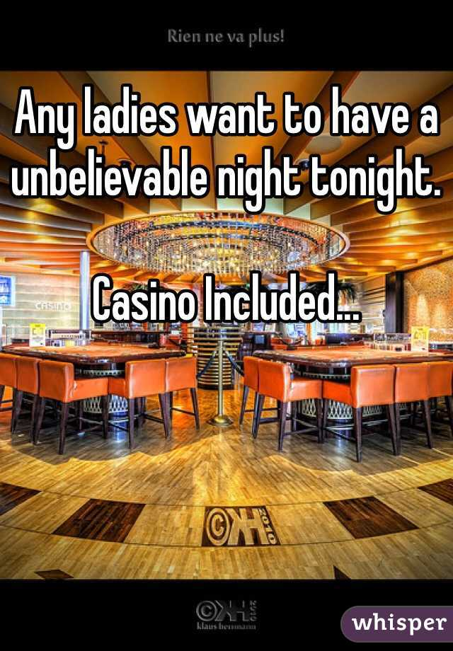 Any ladies want to have a unbelievable night tonight.   Casino Included...