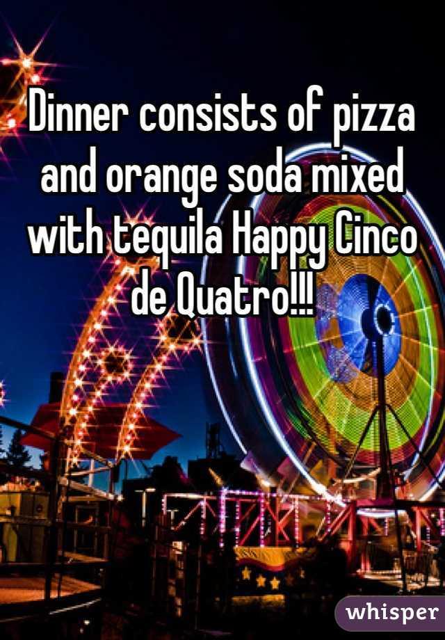 Dinner consists of pizza and orange soda mixed with tequila Happy Cinco de Quatro!!!