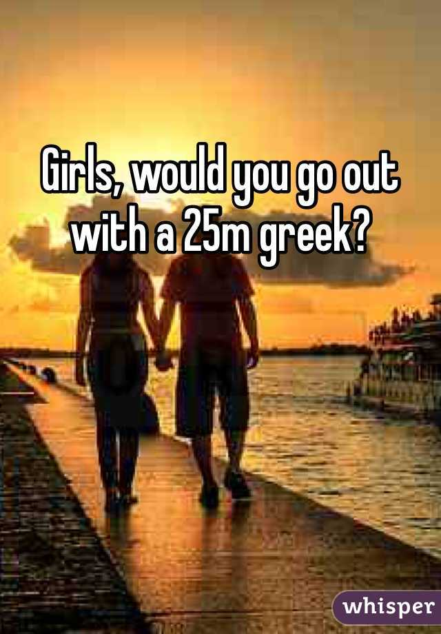 Girls, would you go out with a 25m greek?