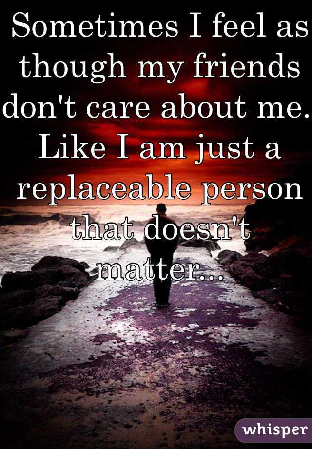 Sometimes I feel as though my friends don't care about me. Like I am just a replaceable person that doesn't matter...