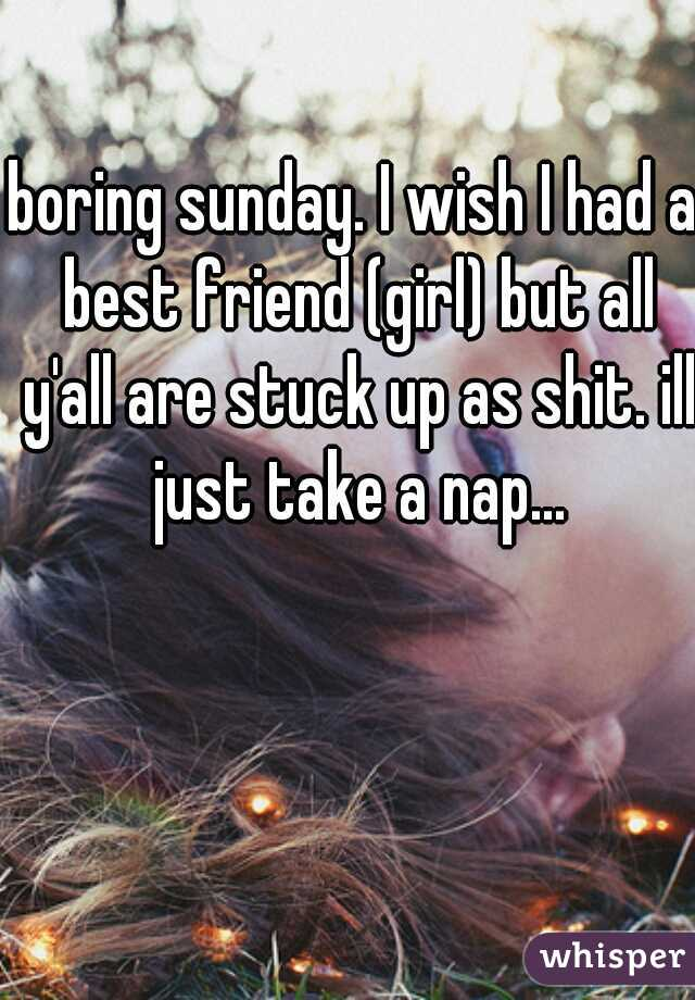 boring sunday. I wish I had a best friend (girl) but all y'all are stuck up as shit. ill just take a nap...
