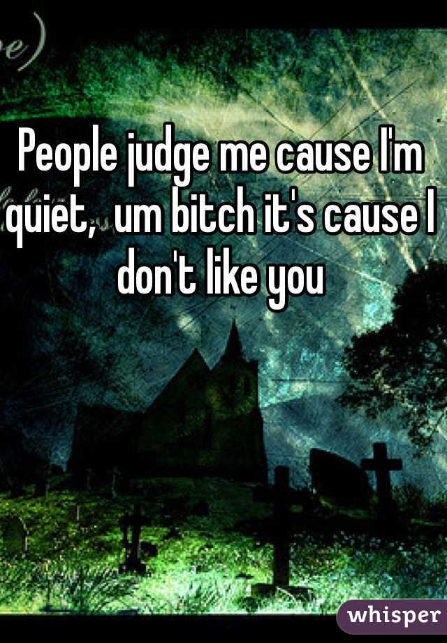 People judge me cause I'm quiet,  um bitch it's cause I don't like you