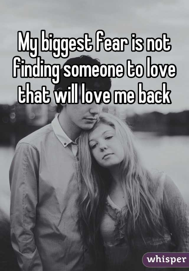 My biggest fear is not finding someone to love that will love me back