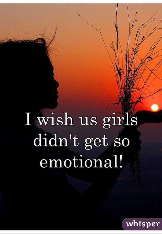 I wish us girls didn't get so emotional!