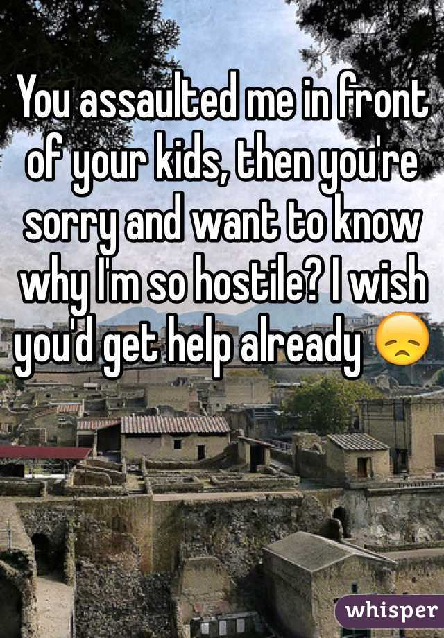 You assaulted me in front of your kids, then you're sorry and want to know why I'm so hostile? I wish you'd get help already 😞