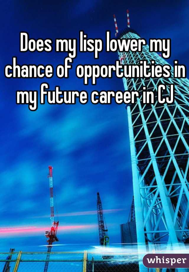 Does my lisp lower my chance of opportunities in my future career in CJ