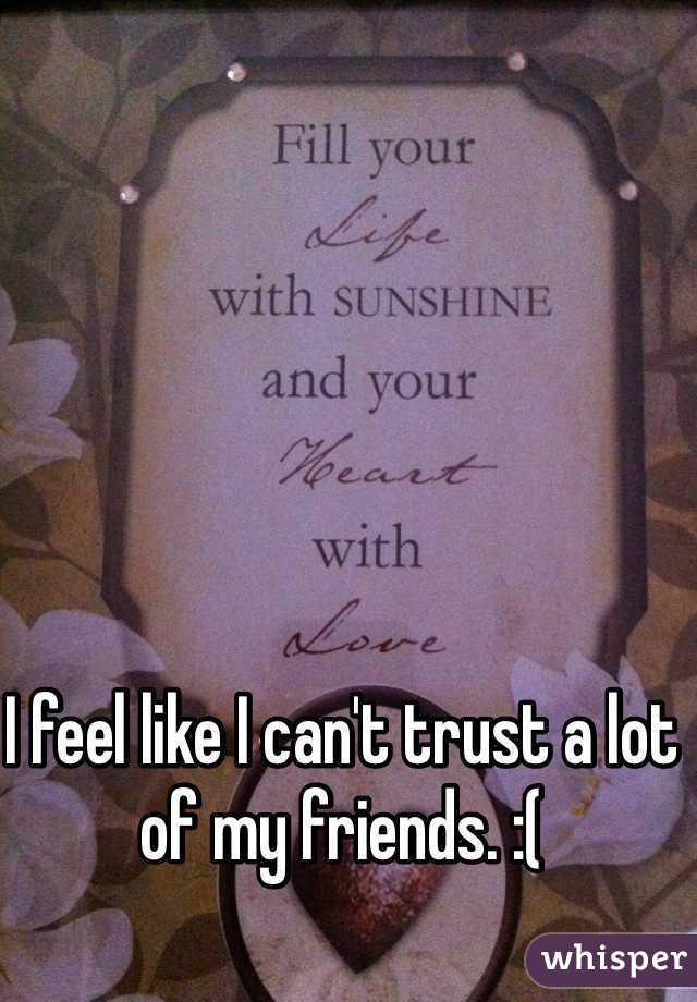 I feel like I can't trust a lot of my friends. :(