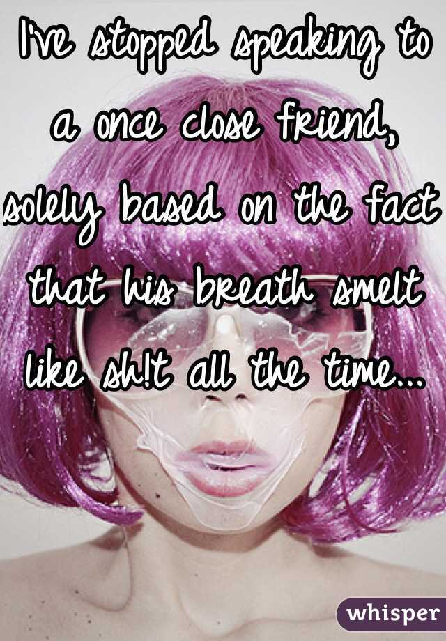 I've stopped speaking to a once close friend, solely based on the fact that his breath smelt like sh!t all the time...