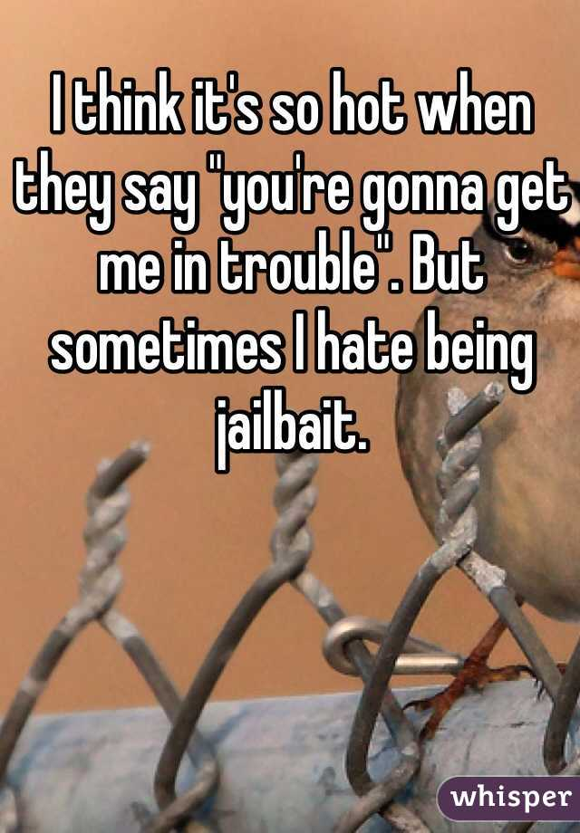 """I think it's so hot when they say """"you're gonna get me in trouble"""". But sometimes I hate being jailbait."""