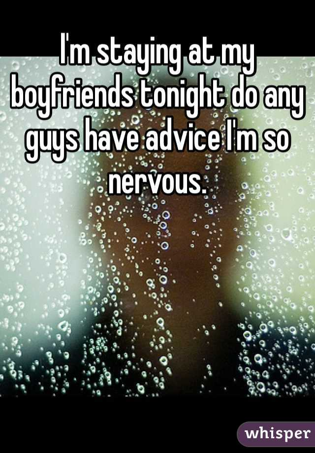 I'm staying at my boyfriends tonight do any guys have advice I'm so nervous.