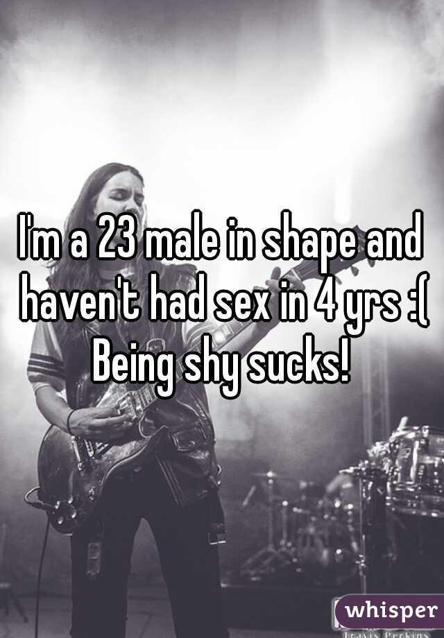 I'm a 23 male in shape and haven't had sex in 4 yrs :( Being shy sucks!