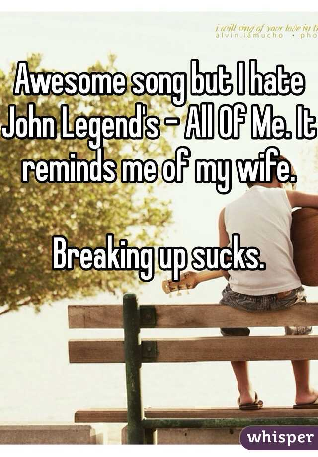 Awesome song but I hate John Legend's - All Of Me. It reminds me of my wife.   Breaking up sucks.