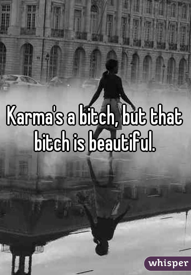 Karma's a bitch, but that bitch is beautiful.