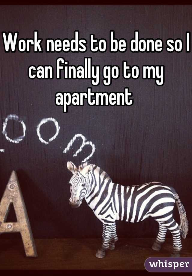 Work needs to be done so I can finally go to my apartment