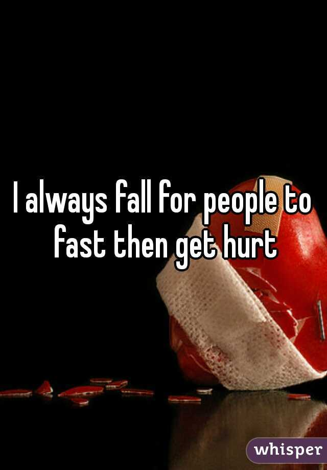 I always fall for people to fast then get hurt