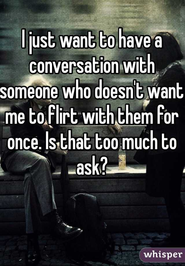 I just want to have a conversation with someone who doesn't want me to flirt with them for once. Is that too much to ask?