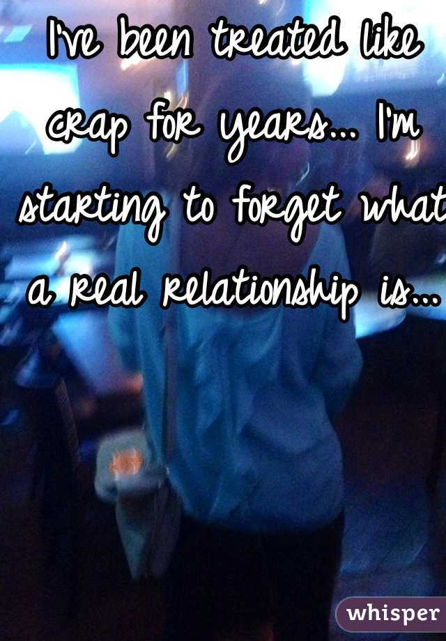 I've been treated like crap for years... I'm starting to forget what a real relationship is...