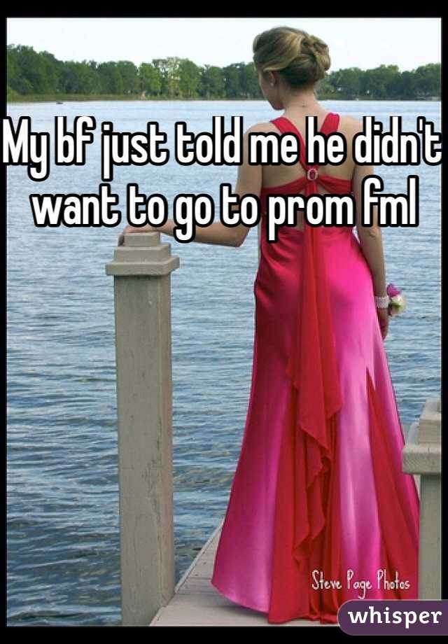 My bf just told me he didn't want to go to prom fml