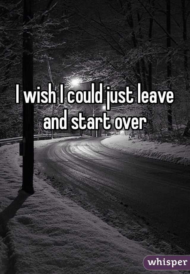 I wish I could just leave and start over